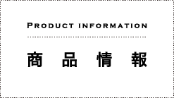 PRODUCT INFORMATION 商品情報